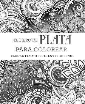 LIBRO DE PLATA PARA COLOREAR, EL -ELEGANTES Y RELUCIENTES-