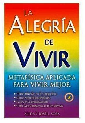 ALEGRIA DE VIVIR, LA  -METAFISICA APLICADA PARA VIVIR MEJOR-