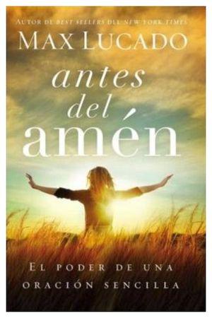 ANTES DEL AMEN -EL PODER DE UNA ORACION SENCILLA-