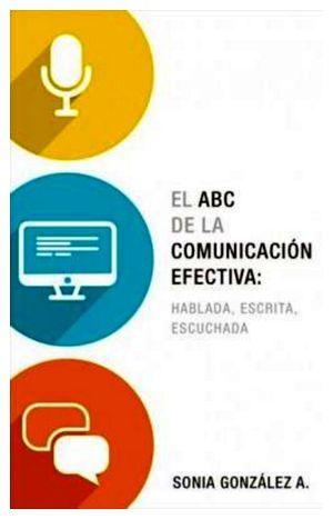 ABC DE LA COMUNICACION EFECTIVA: HABLADA, ESCRITA, ESCUCHADA