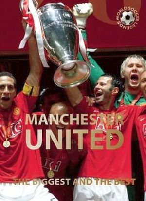 MANCHESTER UNITED: THE BIGGEST AND THE BEST (WORLD SOCCER LEGENDS