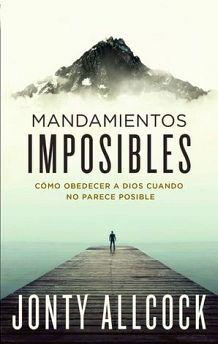 MANDAMIENTOS IMPOSIBLES -COMO OBEDECER A DIOS CUANDO NO PARECE-