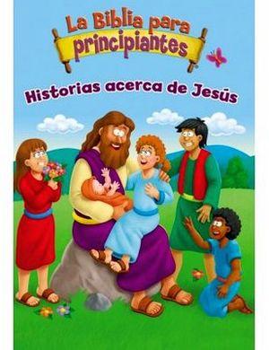 BIBLIA PARA PRINCIPIANTES, LA -HISTORIAS ACERCA DE JESUS-