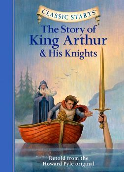 CLASSIC STARTS: THE STORY OF KING ARTHUR & HIS KNIGHTS