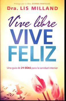 VIVE LIBRE VIVE FELIZ -UNA GUIA DE 21 DIAS PARA LA SANIDAD-