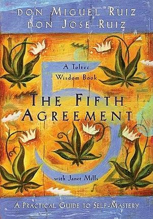 FIFTH AGREEMENT: A PRACTICAL GUIDE TO SELF-MASTERY, THE