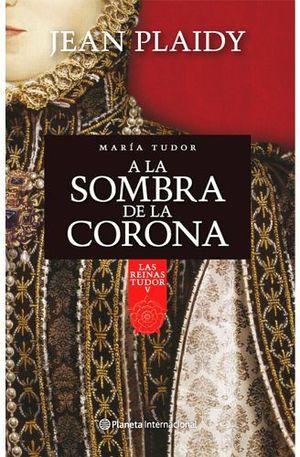 A LA SOMBRA DE LA CORONA -LAS REINAS TUDOR V- (MARIA TUDOR)