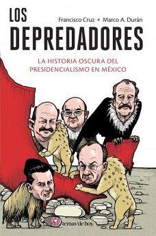 DEPREDADORES, LOS -LA HISTORIA OSCURA DEL PRESIDENCIALISMO EN M.-