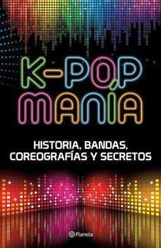 K-POP MANIA -HISTORIAS, BANDAS, COREOGRAFIAS Y SECRETOS-