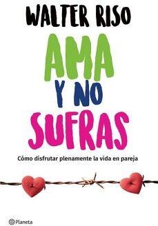 AMA Y NO SUFRAS -COMO DISFRUTAR PLENAMENTE LA VIDA EN PAREJA-