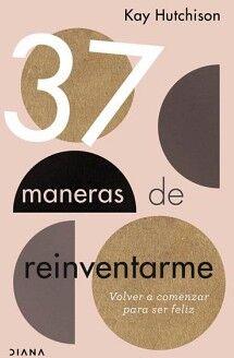 37 MANERAS DE REINVENTARME -VOLVER A COMENZAR PARA SER FELIZ-