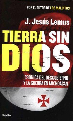 TIERRA SIN DIOS -CRONICA DEL DESGOBIERNO Y LA GUERRA EN MICHOACAN