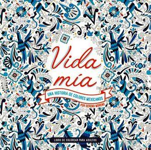 VIDA MIA -UNA HISTORIA DE COLORES MEXICANOS- (LIBRO P/COLOREAR)