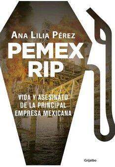 PEMEX RIP -VIDA Y ASESINATO DE LA PRINCIPAL EMPRESA MEXICANA-