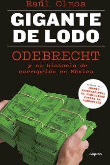 GIGANTE DE LODO -ODEBRECHT Y SUS HISTORIAS DE CORRUPCION EN MEX.-
