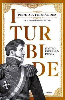 ITURBIDE -EL OTRO PADRE DE LA PATRIA-