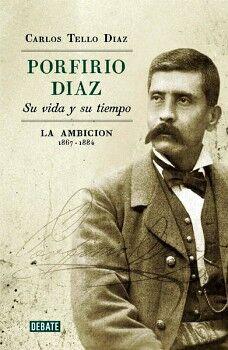 PORFIRIO DIAZ  -SU VIDA Y SU TIEMPO-  (LA AMBICION 1867-1884)
