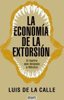 ECONOMIA DE LA EXTORSION, LA -EL LASTRE QUE DESPOJA A MEXICO-