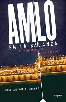 AMLO EN LA BALANZA -DE LA ESPERANZA A LA INCERTIDUMBRE-