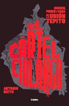 CARTEL CHILANGO, EL -ORIGEN, PODER Y SAÑA DE LA UNION TEPITO-