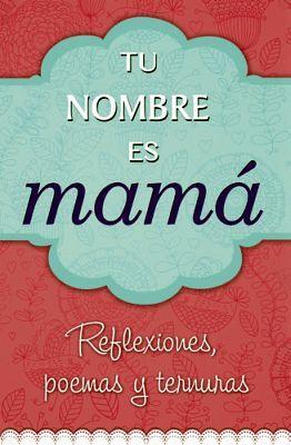 TU NOMBRE ES MAMA (REFLEXIONES, POEMAS Y TERNURAS)