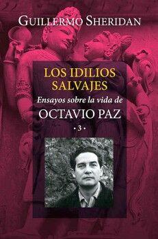 IDILIOS SALVAJES, LOS -ENSAYOS SOBRE LA VIDA DE OCTAVIO PAZ 3-