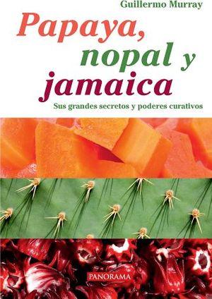 PAPAYA, NOPAL Y JAMAICA -SUS GRANDES SECRETOS Y PODERES CURATIVOS