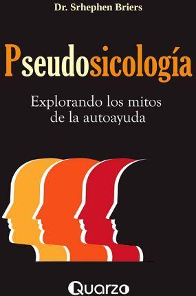 PSEUDOSICOLOGIA -EXPLORANDO LOS MITOS DE LA AUTOAYUDA-