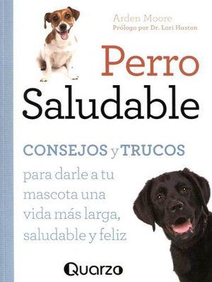 PERRO SALUDABLE -CONSEJOS Y TRUCOS P/DARLE A TU MASCOTA UNA VIDA-