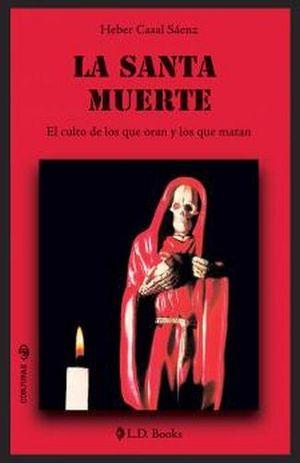 SANTA MUERTE, LA -EL CULTO DE LOS QUE ORAN Y LOS QUE MATAN-