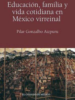 EDUCACION, FAMILIA Y VIDA COTIDIANA EN MEXICO VIRREINAL    (C/CD)