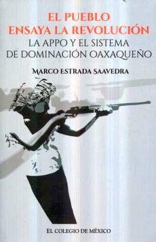 PUEBLO ENSAYA LA REVOLUCION, EL -LA APPO Y EL SIST.DE DOMIN.OAXA.