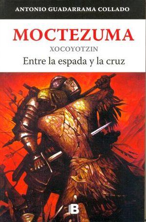 MOCTEZUMA -XOCOYOTZIN ENTRE LA ESPADA Y LA CRUZ-