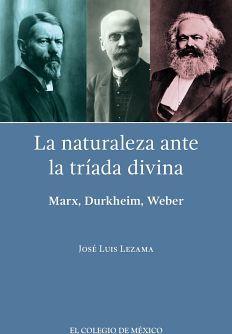 NATURALEZA ANTE LA TRIADA DIVINA, LA -MARX, DURKHEIM, WEBER-