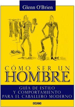 COMO SER UN HOMBRE -GUIA DE ESTILO Y COMPORTAMIENTO DEL CABALLERO