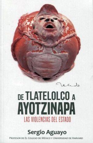 DE TLATELOLCO A AYOTZINAPA -LAS VIOLENCIAS DEL ESTADO-