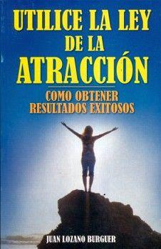 UTILICE LA LEY DE LA ATRACCION -COMO OBTENER RESULTADOS EXITOSOS-