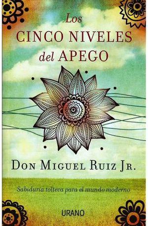 CINCO NIVELES DEL APEGO, LOS -SABIDURIA TOLTECA PARA EL MUNDO-