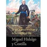 PROCESO MILITAR Y ECLESIASTICO DE MIGUEL HIDALGO Y COSTILLA, EL