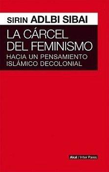CARCEL DEL FEMINISMO, LA -HACIA UN PENSAMIENTO ISLAMICO DECOLON.-