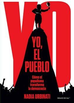 YO, EL PUEBLO -COMO EL POPULISMO TRANSFORMA LA DEMOCRACIA-