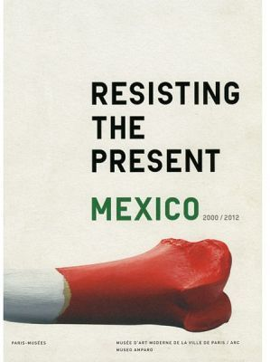 RESISTING THE PRESENT MEXICO 2000/2012
