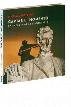 CAPTAR EL MOMENTO -LA ESENCIA DE LA FOTOGRAFIA-