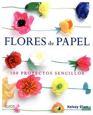 FLORES DE PAPEL -100 PROYECTOS SENCILLOS- (EMPASTADO)