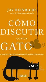 COMO DISCUTIR CON UN GATO -UNA GUIA DE PERSUACION PENSADA P/HUM.-