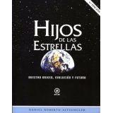 HIJOS DE LAS ESTRELLAS -NUESTRO ORIGEN, EVOLUCION Y FUTURO-