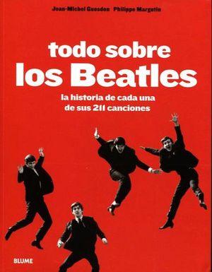 TODO SOBRE LOS BEATLES -LA HISTORIA DE C/U DE SUS 211 CANCIONES-
