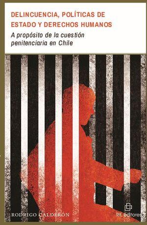 DELINCUENCIA, POLÍTICAS DE ESTADO Y DERECHOS HUMANOS: A PROPÓSITO DE LA CUESTIÓN PENITENCIARIA EN CHILE