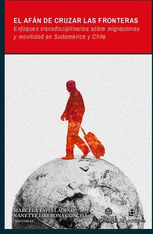 EL AFÁN DE CRUZAR LAS FRONTERAS: ENFOQUES TRANSDISCIPLINARIOS SOBRE MIGRACIONESY MOVILIDAD EN SUDAMÉRICA Y CHILE