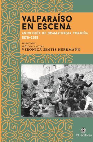 VALPARAÍSO EN ESCENA: ANTOLOGÍA DE DRAMATURGIA PORTEÑA 1870-2015